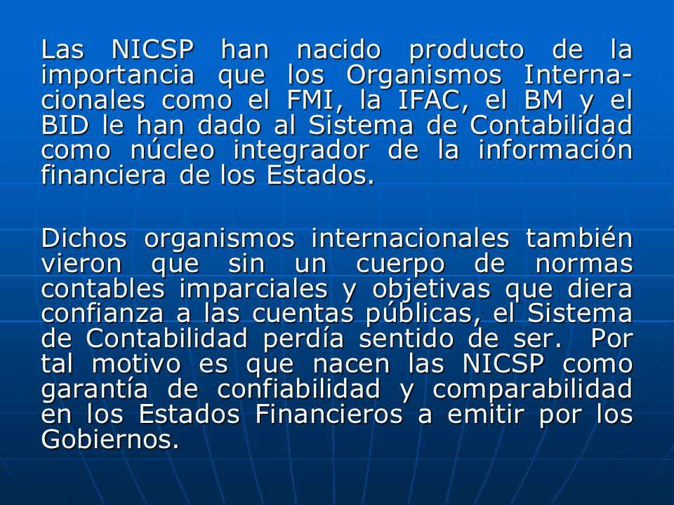 Las NICSP han nacido producto de la importancia que los Organismos Interna-cionales como el FMI, la IFAC, el BM y el BID le han dado al Sistema de Contabilidad como núcleo integrador de la información financiera de los Estados.