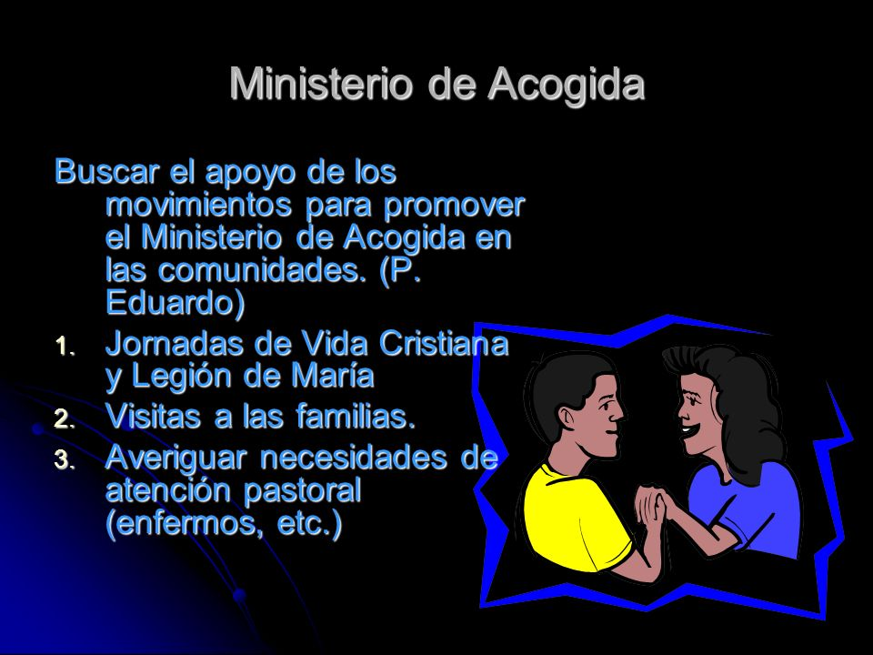 Ministerio de Acogida Buscar el apoyo de los movimientos para promover el Ministerio de Acogida en las comunidades. (P. Eduardo)
