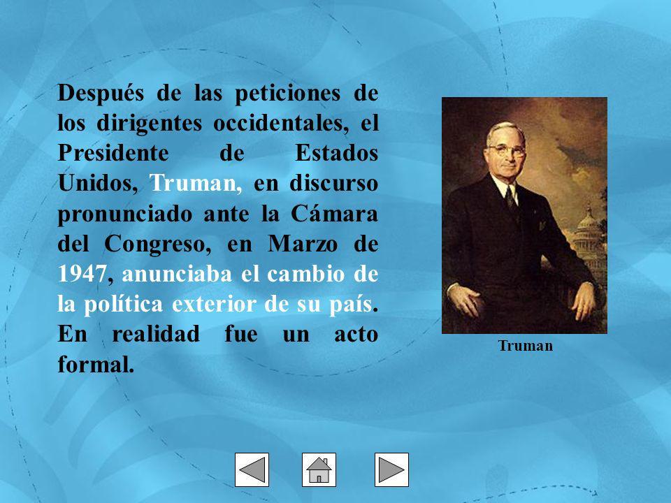 Después de las peticiones de los dirigentes occidentales, el Presidente de Estados Unidos, Truman, en discurso pronunciado ante la Cámara del Congreso, en Marzo de 1947, anunciaba el cambio de la política exterior de su país. En realidad fue un acto formal.