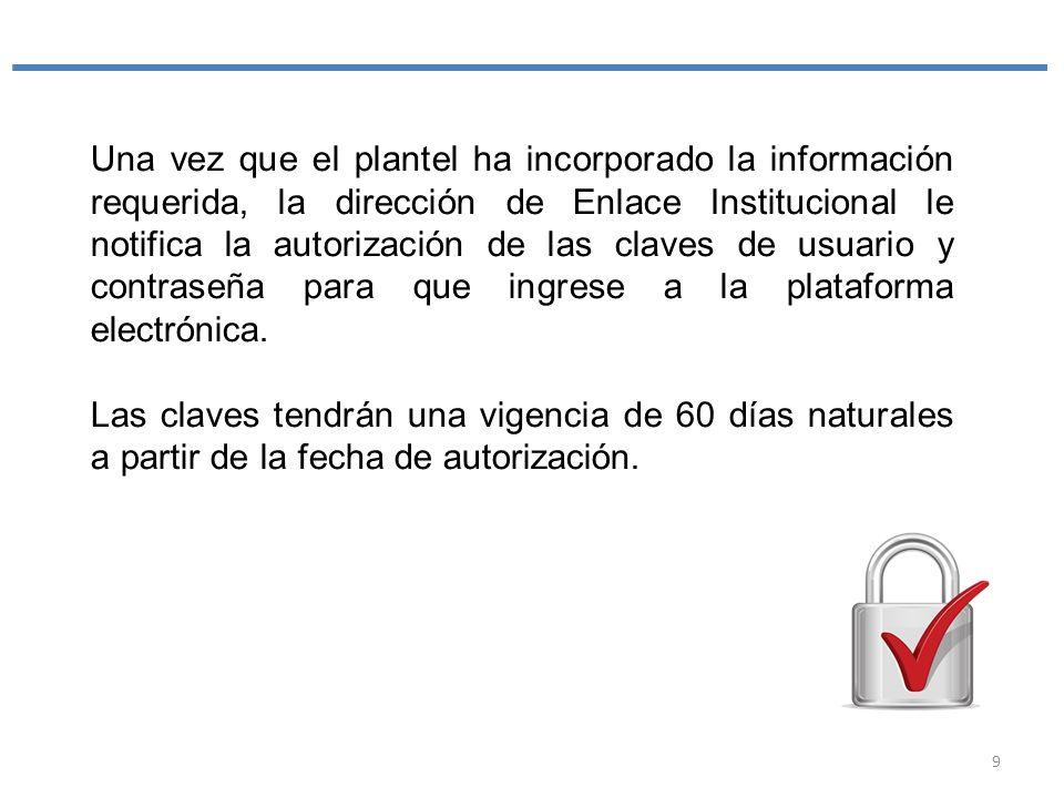 Una vez que el plantel ha incorporado la información requerida, la dirección de Enlace Institucional le notifica la autorización de las claves de usuario y contraseña para que ingrese a la plataforma electrónica.