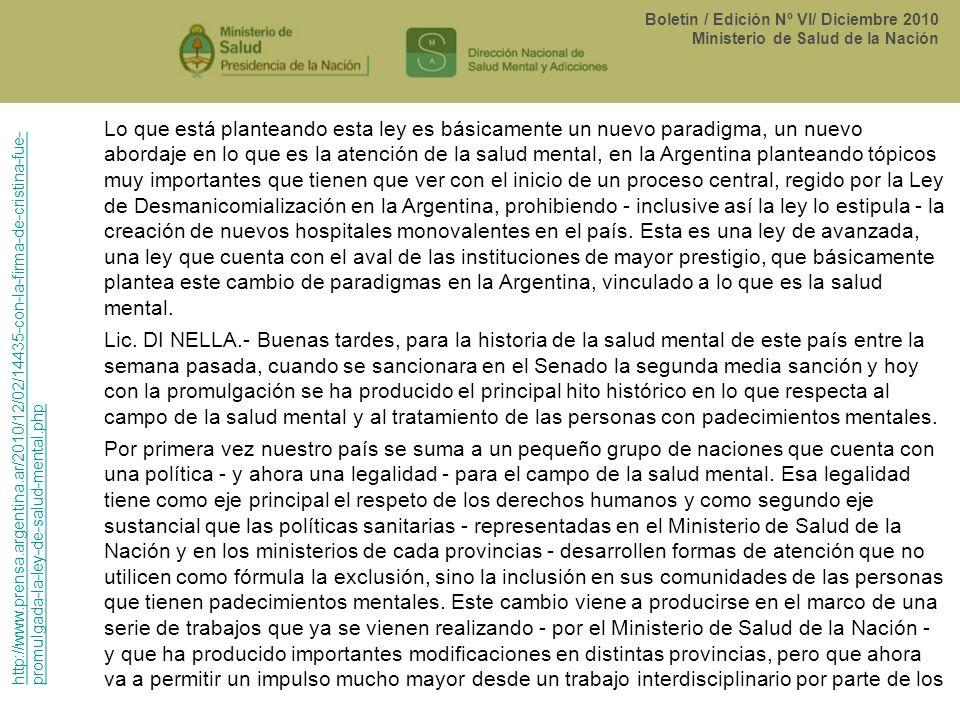 Lo que está planteando esta ley es básicamente un nuevo paradigma, un nuevo abordaje en lo que es la atención de la salud mental, en la Argentina planteando tópicos muy importantes que tienen que ver con el inicio de un proceso central, regido por la Ley de Desmanicomialización en la Argentina, prohibiendo - inclusive así la ley lo estipula - la creación de nuevos hospitales monovalentes en el país. Esta es una ley de avanzada, una ley que cuenta con el aval de las instituciones de mayor prestigio, que básicamente plantea este cambio de paradigmas en la Argentina, vinculado a lo que es la salud mental.