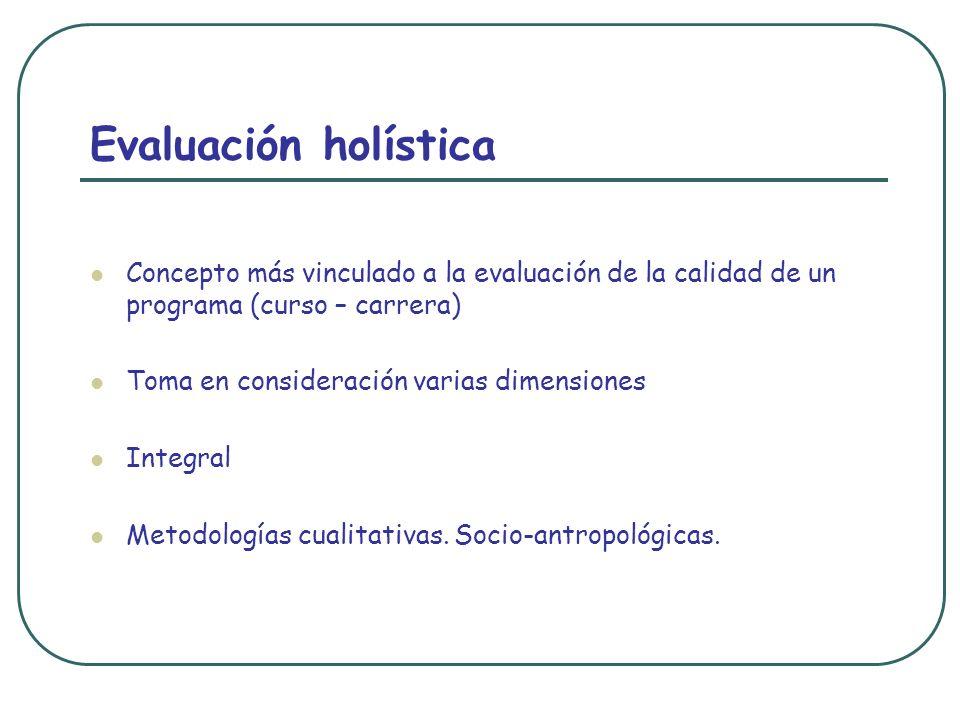 Evaluación holística Concepto más vinculado a la evaluación de la calidad de un programa (curso – carrera)