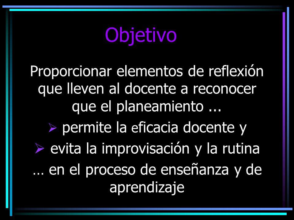 Objetivo Proporcionar elementos de reflexión que lleven al docente a reconocer que el planeamiento ...