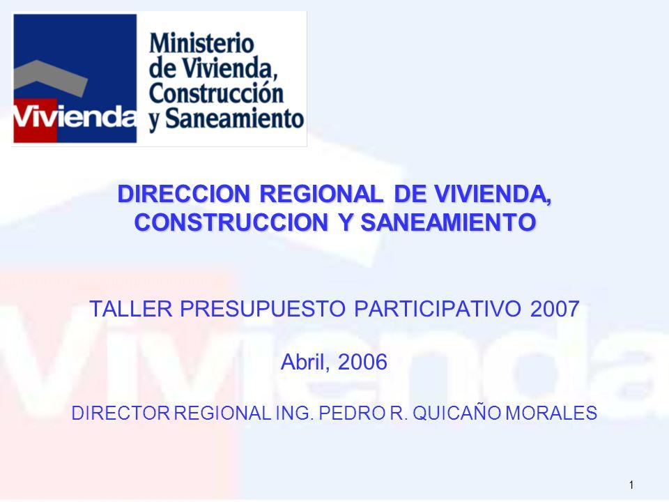 DIRECCION REGIONAL DE VIVIENDA, CONSTRUCCION Y SANEAMIENTO TALLER PRESUPUESTO PARTICIPATIVO 2007 Abril, 2006 DIRECTOR REGIONAL ING.