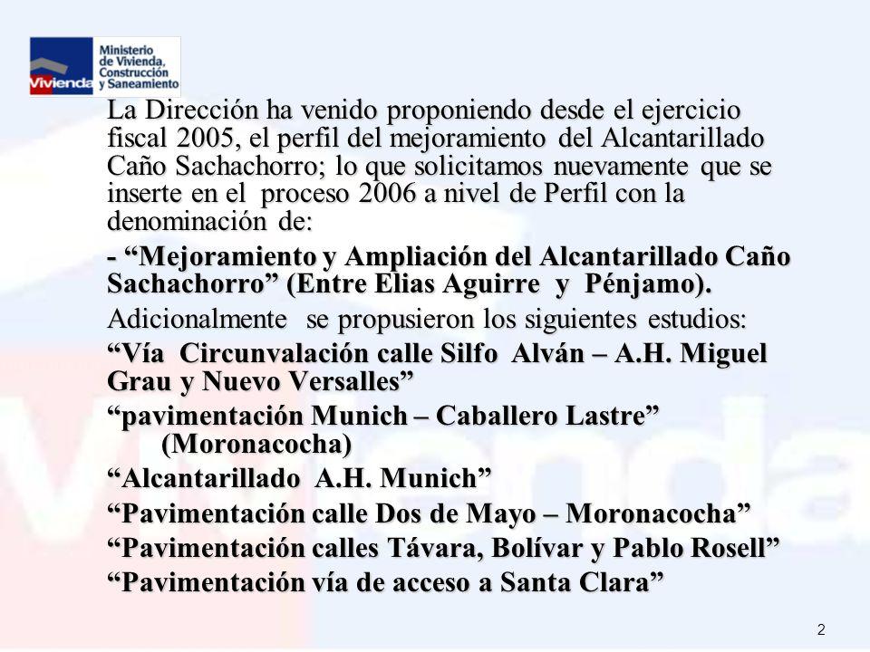 La Dirección ha venido proponiendo desde el ejercicio fiscal 2005, el perfil del mejoramiento del Alcantarillado Caño Sachachorro; lo que solicitamos nuevamente que se inserte en el proceso 2006 a nivel de Perfil con la denominación de: