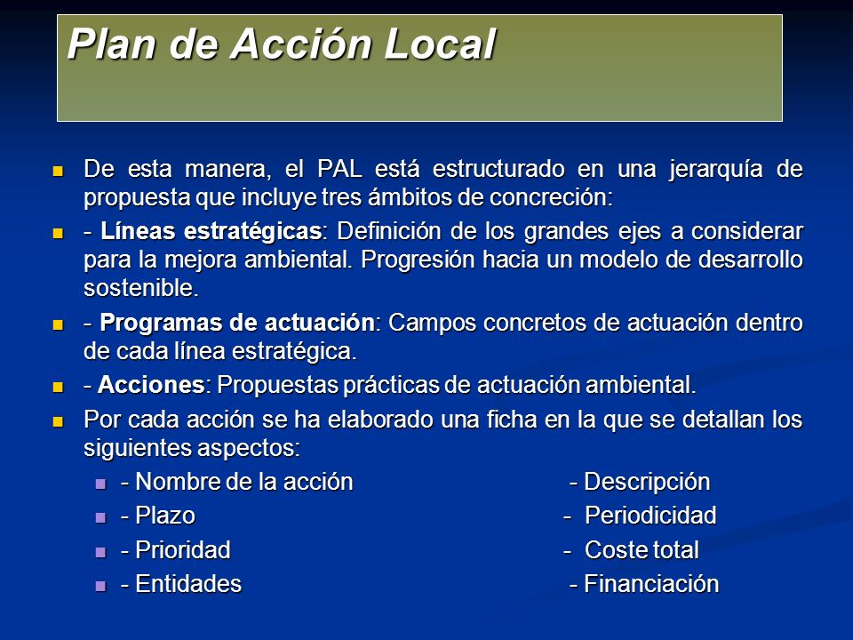 Plan de Acción Local De esta manera, el PAL está estructurado en una jerarquía de propuesta que incluye tres ámbitos de concreción: