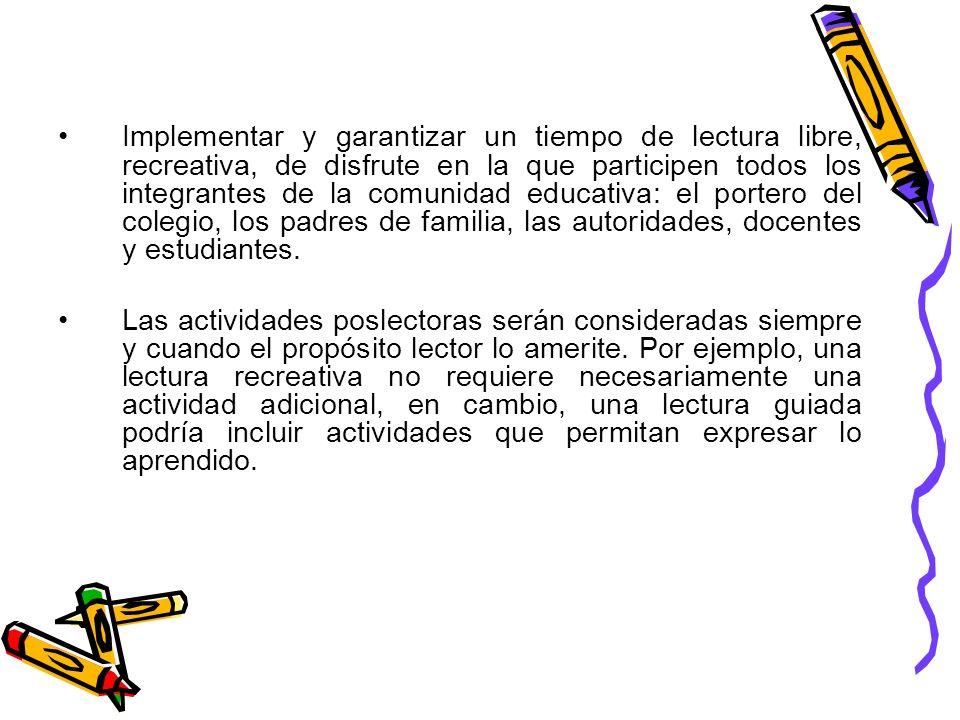 Implementar y garantizar un tiempo de lectura libre, recreativa, de disfrute en la que participen todos los integrantes de la comunidad educativa: el portero del colegio, los padres de familia, las autoridades, docentes y estudiantes.