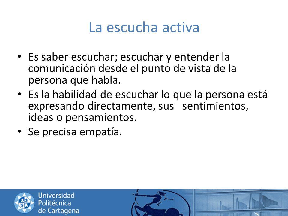 La escucha activa Es saber escuchar; escuchar y entender la comunicación desde el punto de vista de la persona que habla.