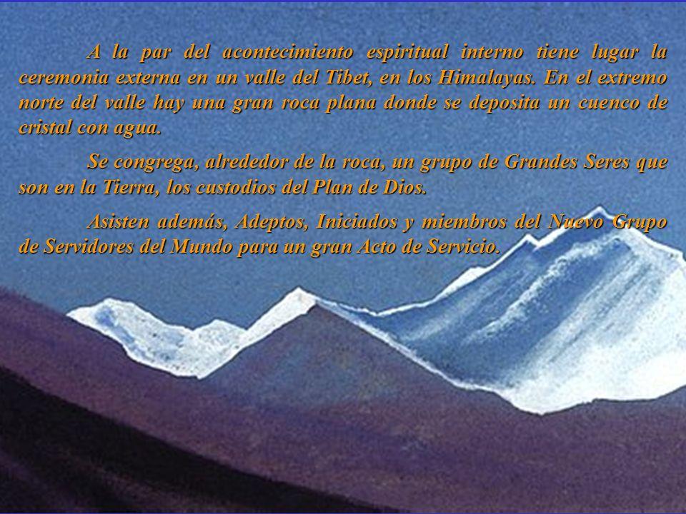 A la par del acontecimiento espiritual interno tiene lugar la ceremonia externa en un valle del Tibet, en los Himalayas. En el extremo norte del valle hay una gran roca plana donde se deposita un cuenco de cristal con agua.