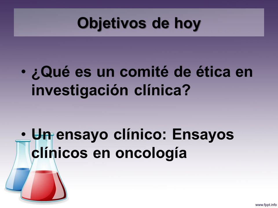 Objetivos de hoy ¿Qué es un comité de ética en investigación clínica.