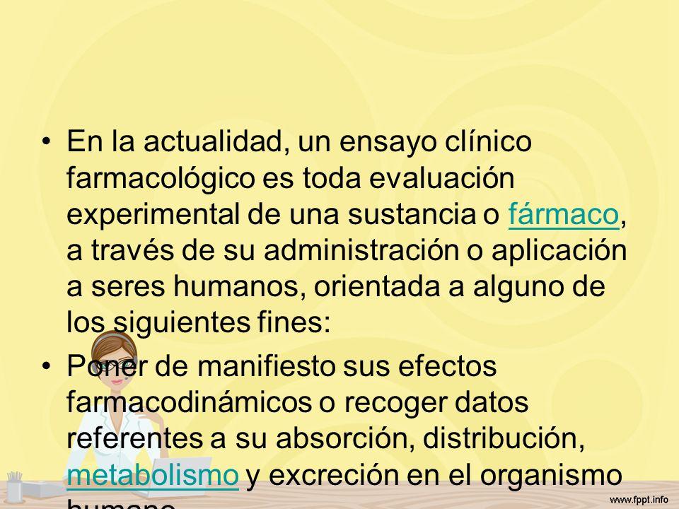 En la actualidad, un ensayo clínico farmacológico es toda evaluación experimental de una sustancia o fármaco, a través de su administración o aplicación a seres humanos, orientada a alguno de los siguientes fines: