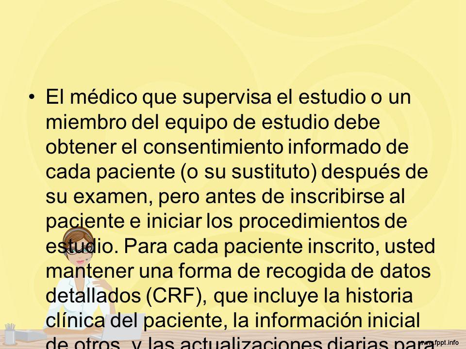 El médico que supervisa el estudio o un miembro del equipo de estudio debe obtener el consentimiento informado de cada paciente (o su sustituto) después de su examen, pero antes de inscribirse al paciente e iniciar los procedimientos de estudio.