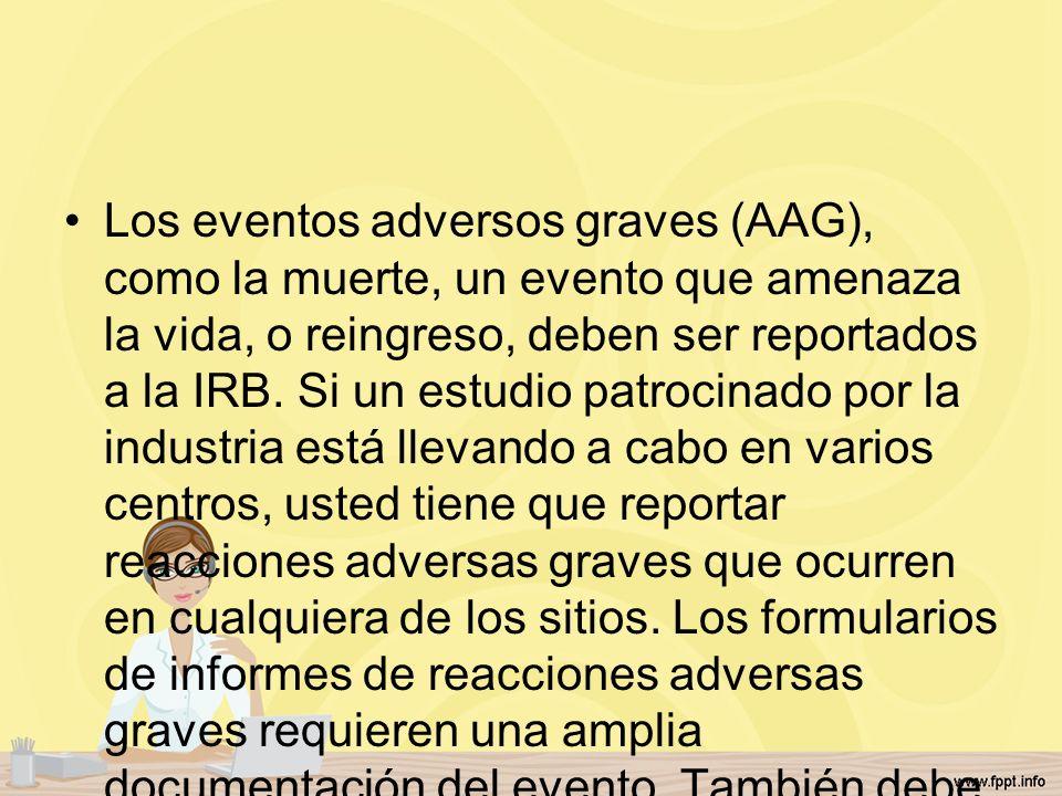 Los eventos adversos graves (AAG), como la muerte, un evento que amenaza la vida, o reingreso, deben ser reportados a la IRB.