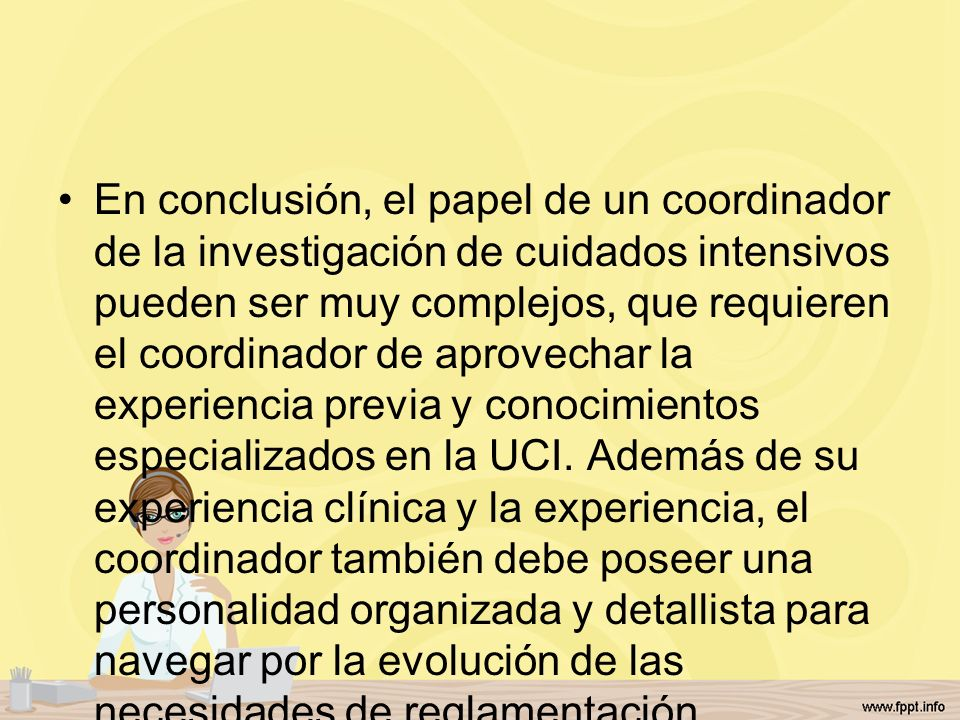 En conclusión, el papel de un coordinador de la investigación de cuidados intensivos pueden ser muy complejos, que requieren el coordinador de aprovechar la experiencia previa y conocimientos especializados en la UCI.
