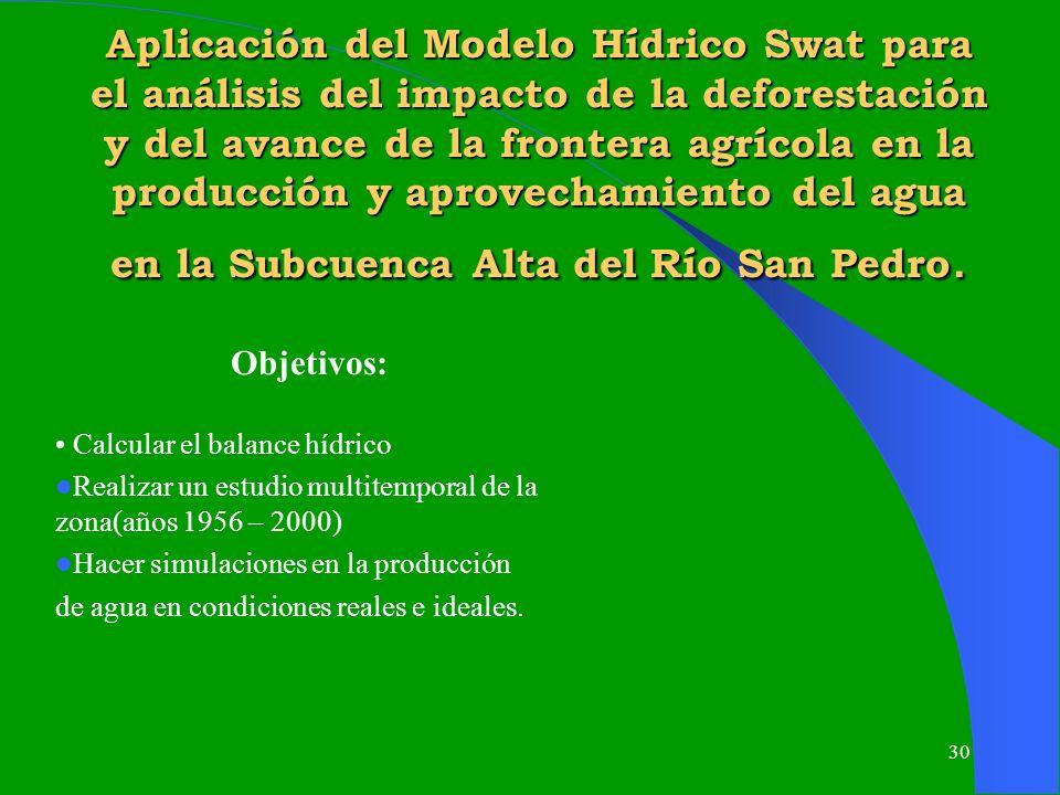 Aplicación del Modelo Hídrico Swat para el análisis del impacto de la deforestación y del avance de la frontera agrícola en la producción y aprovechamiento del agua en la Subcuenca Alta del Río San Pedro.