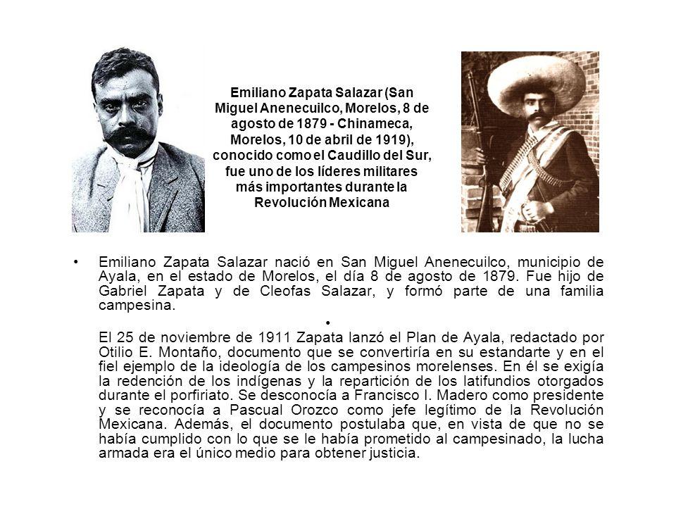 Emiliano Zapata Salazar (San Miguel Anenecuilco, Morelos, 8 de agosto de 1879 - Chinameca, Morelos, 10 de abril de 1919), conocido como el Caudillo del Sur, fue uno de los líderes militares más importantes durante la Revolución Mexicana