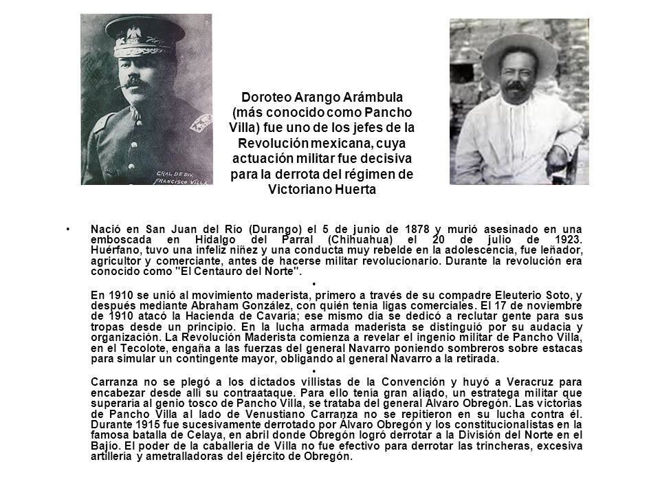 Doroteo Arango Arámbula (más conocido como Pancho Villa) fue uno de los jefes de la Revolución mexicana, cuya actuación militar fue decisiva para la derrota del régimen de Victoriano Huerta