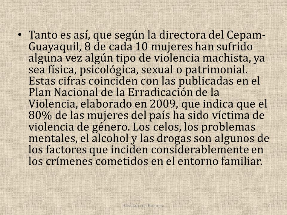 Tanto es así, que según la directora del Cepam-Guayaquil, 8 de cada 10 mujeres han sufrido alguna vez algún tipo de violencia machista, ya sea física, psicológica, sexual o patrimonial. Estas cifras coinciden con las publicadas en el Plan Nacional de la Erradicación de la Violencia, elaborado en 2009, que indica que el 80% de las mujeres del país ha sido víctima de violencia de género. Los celos, los problemas mentales, el alcohol y las drogas son algunos de los factores que inciden considerablemente en los crímenes cometidos en el entorno familiar.