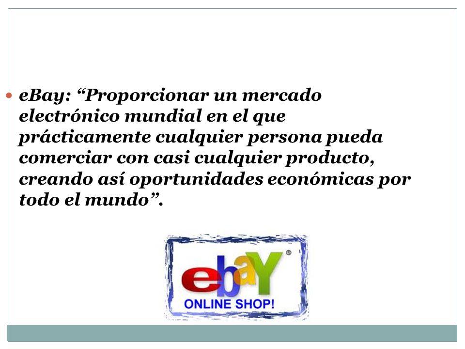 eBay: Proporcionar un mercado electrónico mundial en el que prácticamente cualquier persona pueda comerciar con casi cualquier producto, creando así oportunidades económicas por todo el mundo .