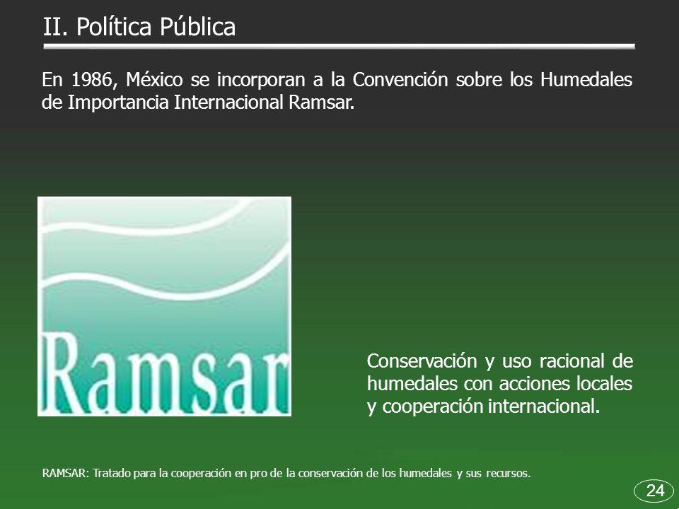 II. Política Pública En 1986, México se incorporan a la Convención sobre los Humedales de Importancia Internacional Ramsar.