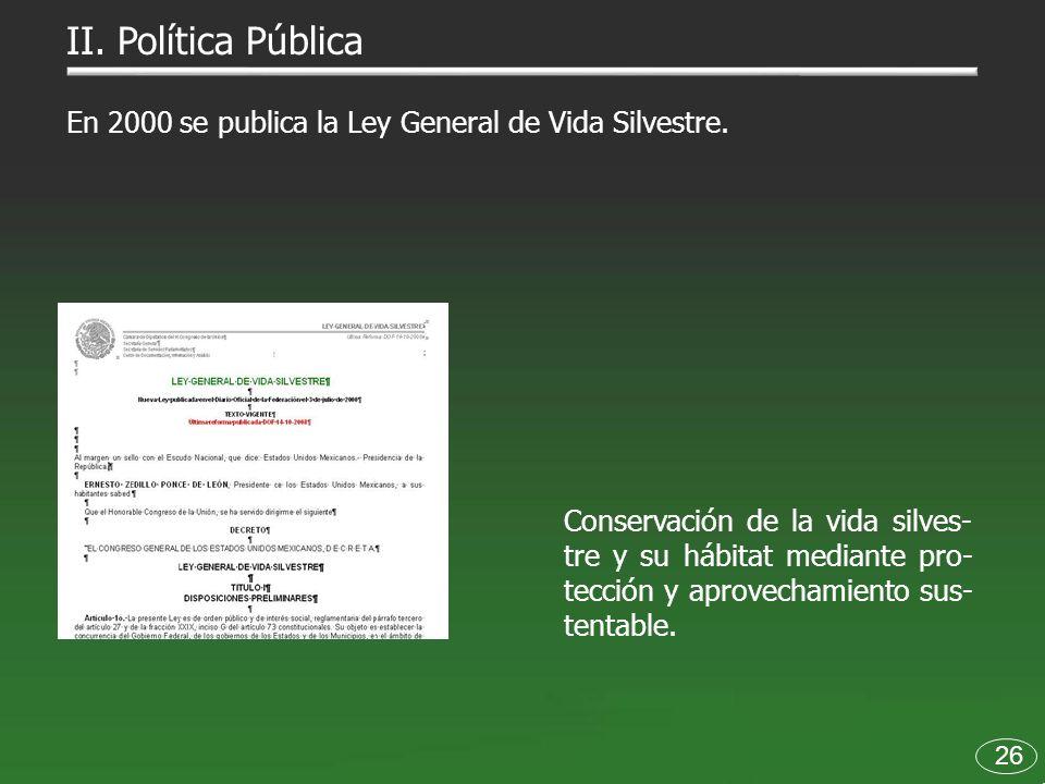 II. Política Pública En 2000 se publica la Ley General de Vida Silvestre.