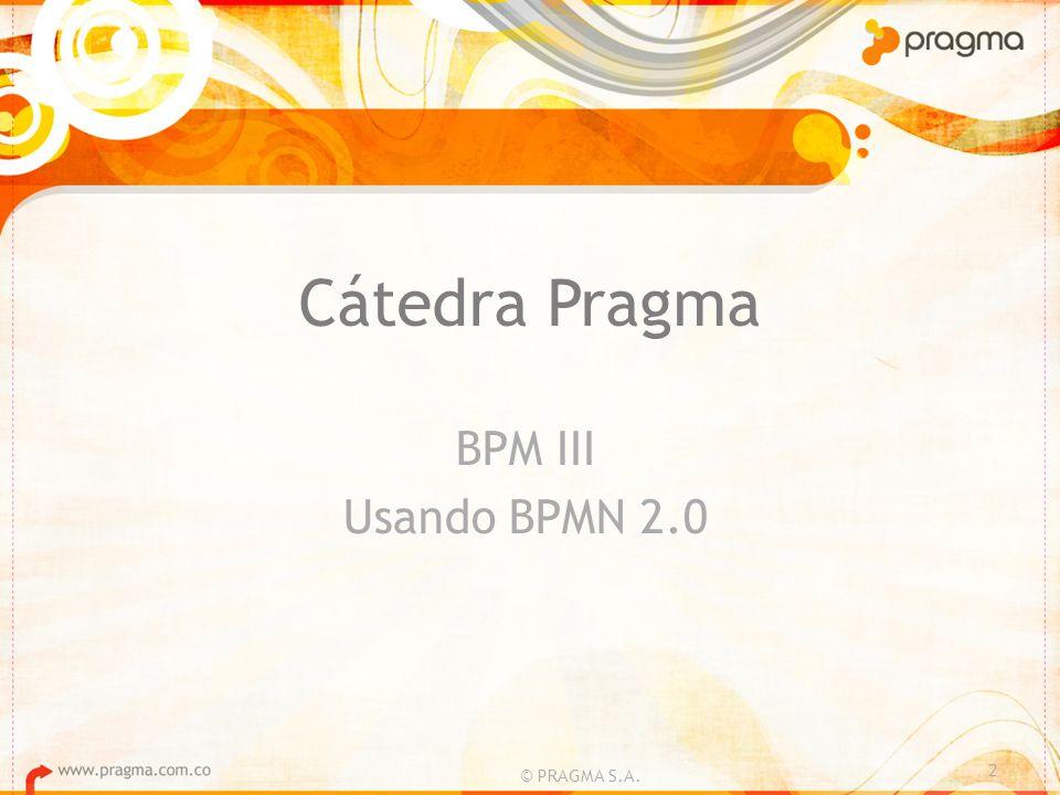 Cátedra Pragma BPM III Usando BPMN 2.0 © PRAGMA S.A.