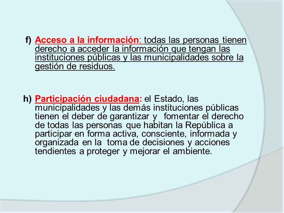 f) Acceso a la información: todas las personas tienen derecho a acceder la información que tengan las instituciones públicas y las municipalidades sobre la gestión de residuos.