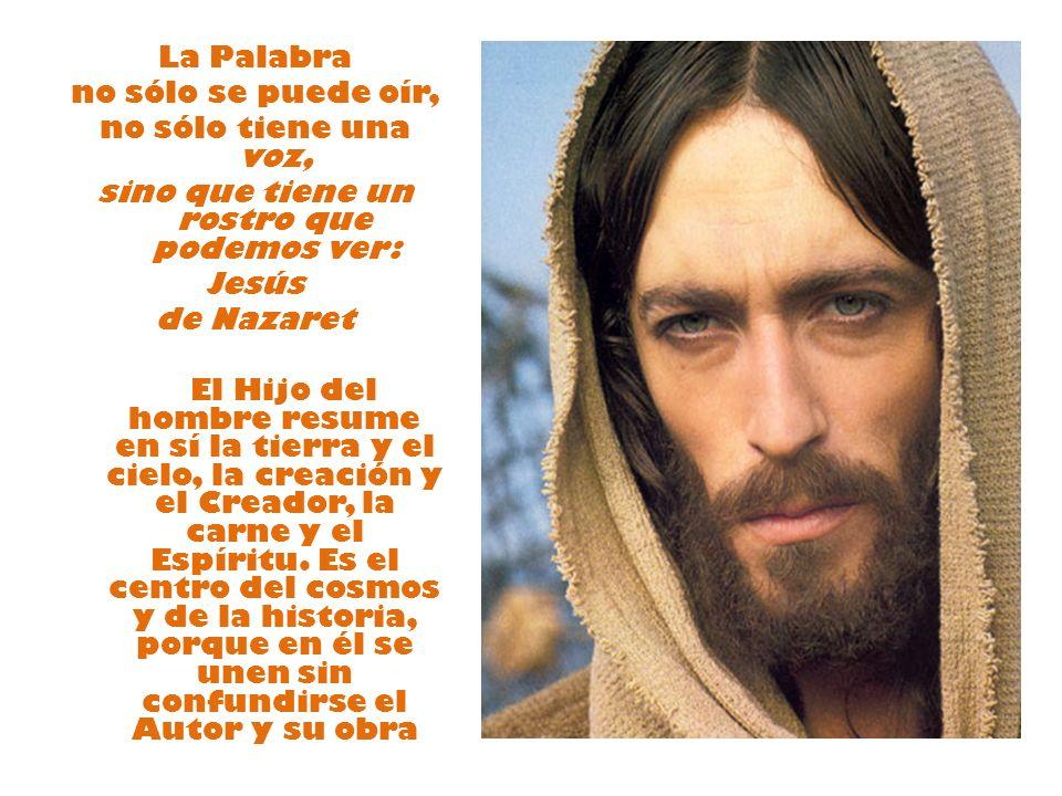La Palabra no sólo se puede oír, no sólo tiene una voz, sino que tiene un rostro que podemos ver: Jesús de Nazaret El Hijo del hombre resume en sí la tierra y el cielo, la creación y el Creador, la carne y el Espíritu.