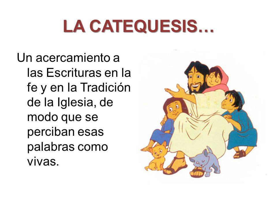 LA CATEQUESIS… Un acercamiento a las Escrituras en la fe y en la Tradición de la Iglesia, de modo que se perciban esas palabras como vivas.