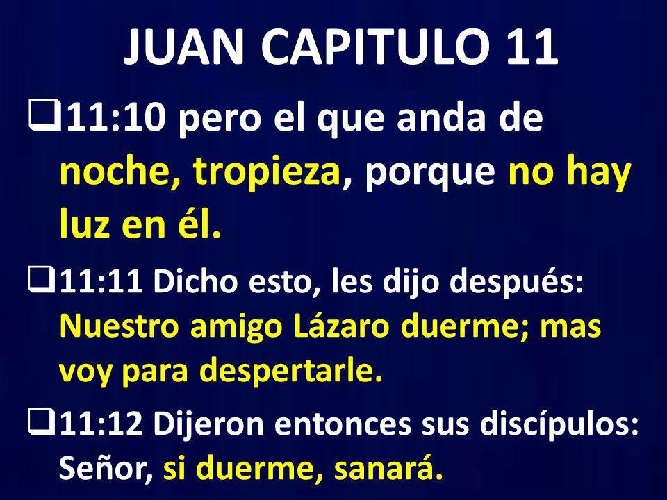JUAN CAPITULO 11 11:10 pero el que anda de noche, tropieza, porque no hay luz en él.