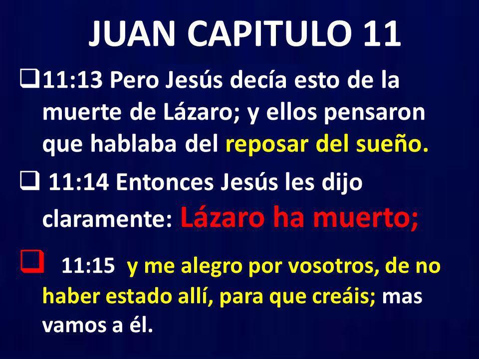 JUAN CAPITULO 11 11:13 Pero Jesús decía esto de la muerte de Lázaro; y ellos pensaron que hablaba del reposar del sueño.