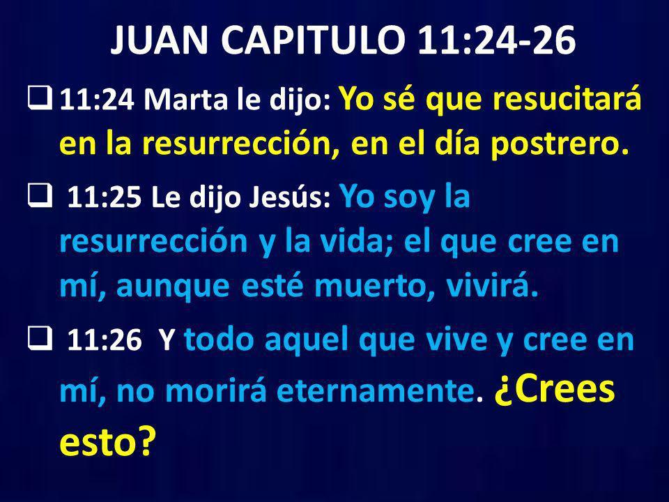 JUAN CAPITULO 11:24-26 11:24 Marta le dijo: Yo sé que resucitará en la resurrección, en el día postrero.