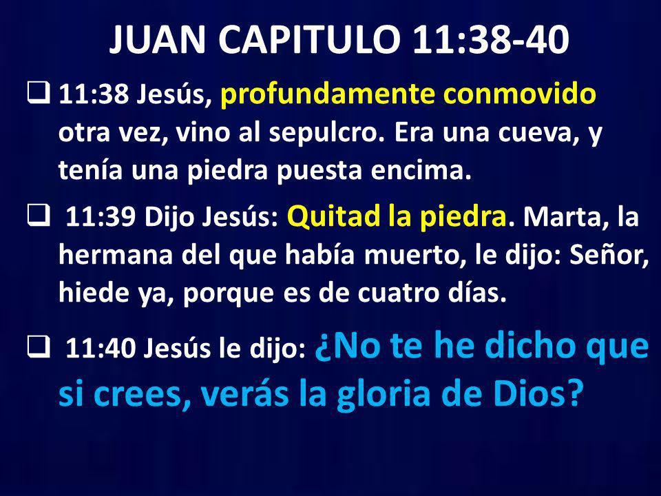 JUAN CAPITULO 11:38-40 11:38 Jesús, profundamente conmovido otra vez, vino al sepulcro. Era una cueva, y tenía una piedra puesta encima.