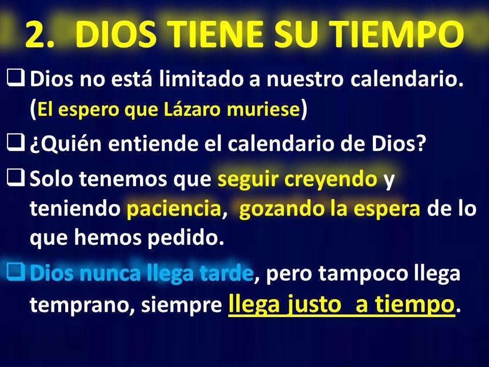 2. DIOS TIENE SU TIEMPO Dios no está limitado a nuestro calendario. (El espero que Lázaro muriese)