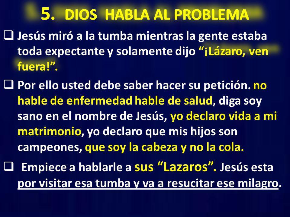 5. DIOS HABLA AL PROBLEMA Jesús miró a la tumba mientras la gente estaba toda expectante y solamente dijo ¡Lázaro, ven fuera! .