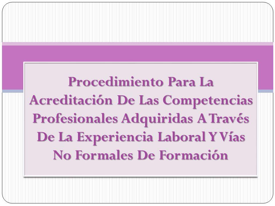 Procedimiento Para La Acreditación De Las Competencias Profesionales Adquiridas A Través De La Experiencia Laboral Y Vías No Formales De Formación