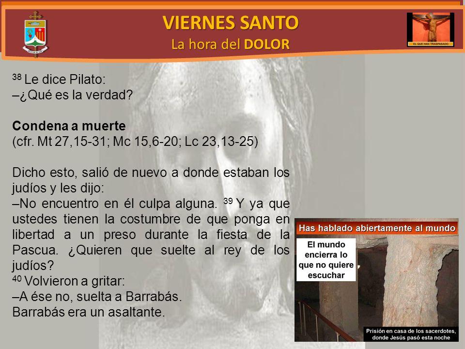VIERNES SANTO La hora del DOLOR 38 Le dice Pilato: –¿Qué es la verdad