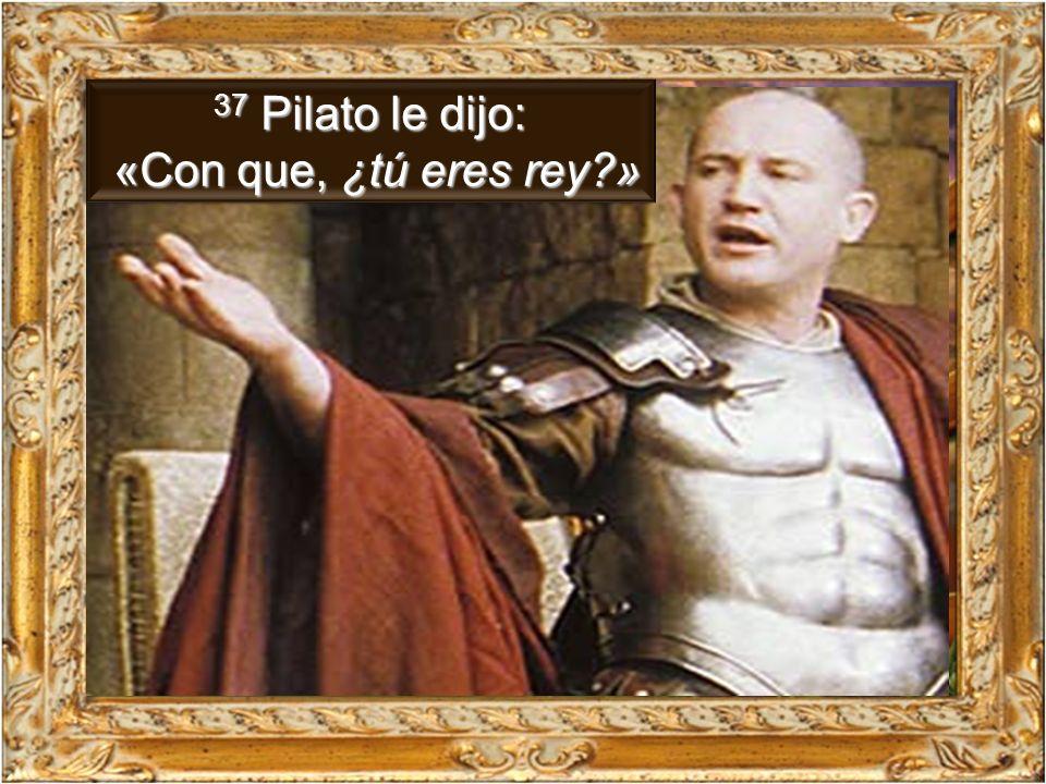 37 Pilato le dijo: «Con que, ¿tú eres rey »