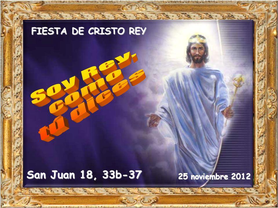 Soy Rey, como tú dices San Juan 18, 33b-37 FIESTA DE CRISTO REY