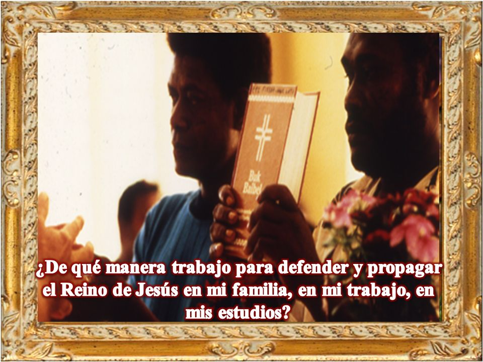 ¿De qué manera trabajo para defender y propagar el Reino de Jesús en mi familia, en mi trabajo, en mis estudios