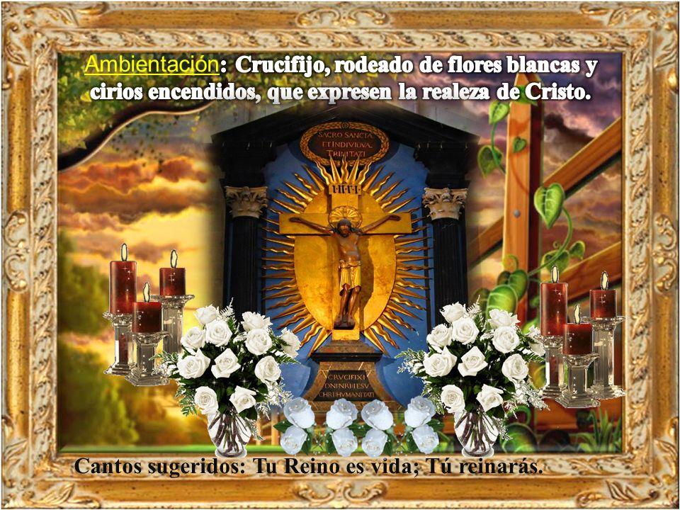Ambientación: Crucifijo, rodeado de flores blancas y cirios encendidos, que expresen la realeza de Cristo.