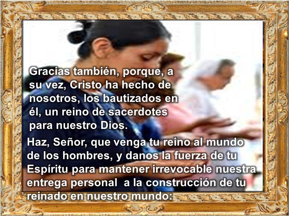 Gracias también, porque, a su vez, Cristo ha hecho de nosotros, los bautizados en él, un reino de sacerdotes para nuestro Dios.
