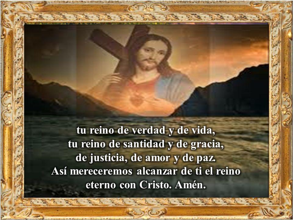 tu reino de verdad y de vida, tu reino de santidad y de gracia,