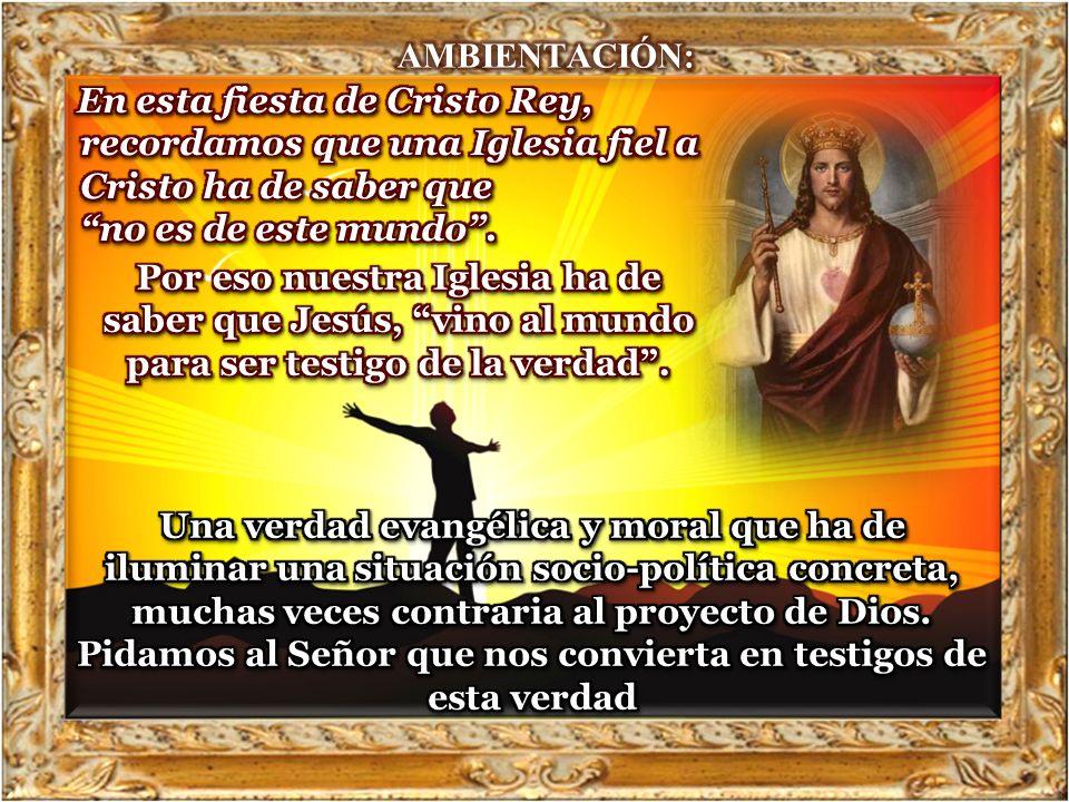 AMBIENTACIÓN: En esta fiesta de Cristo Rey, recordamos que una Iglesia fiel a Cristo ha de saber que no es de este mundo .