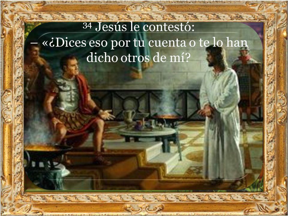34 Jesús le contestó: – «¿Dices eso por tu cuenta o te lo han dicho otros de mí