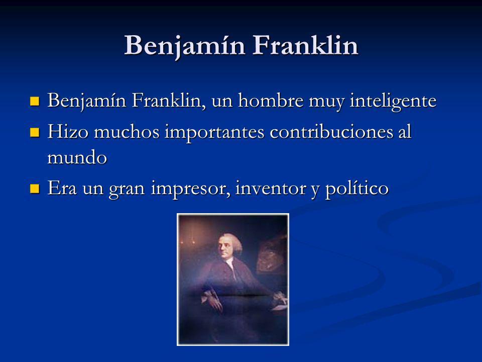 Benjamín Franklin Benjamín Franklin, un hombre muy inteligente