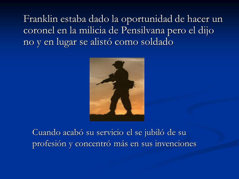 Franklin estaba dado la oportunidad de hacer un coronel en la milicia de Pensilvana pero el dijo no y en lugar se alistó como soldado