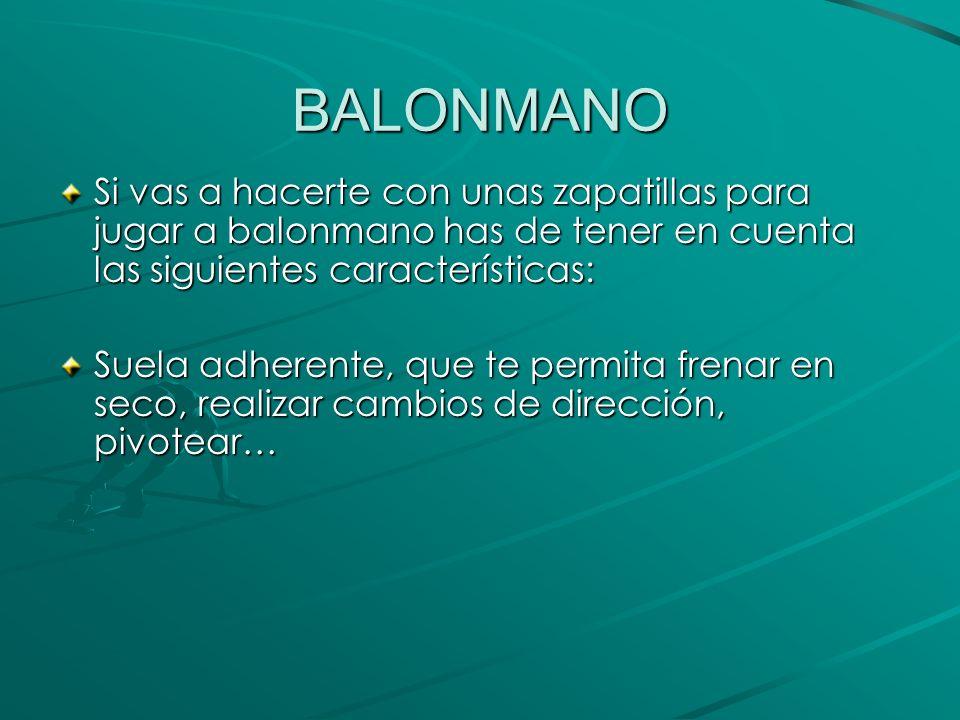 BALONMANO Si vas a hacerte con unas zapatillas para jugar a balonmano has de tener en cuenta las siguientes características: