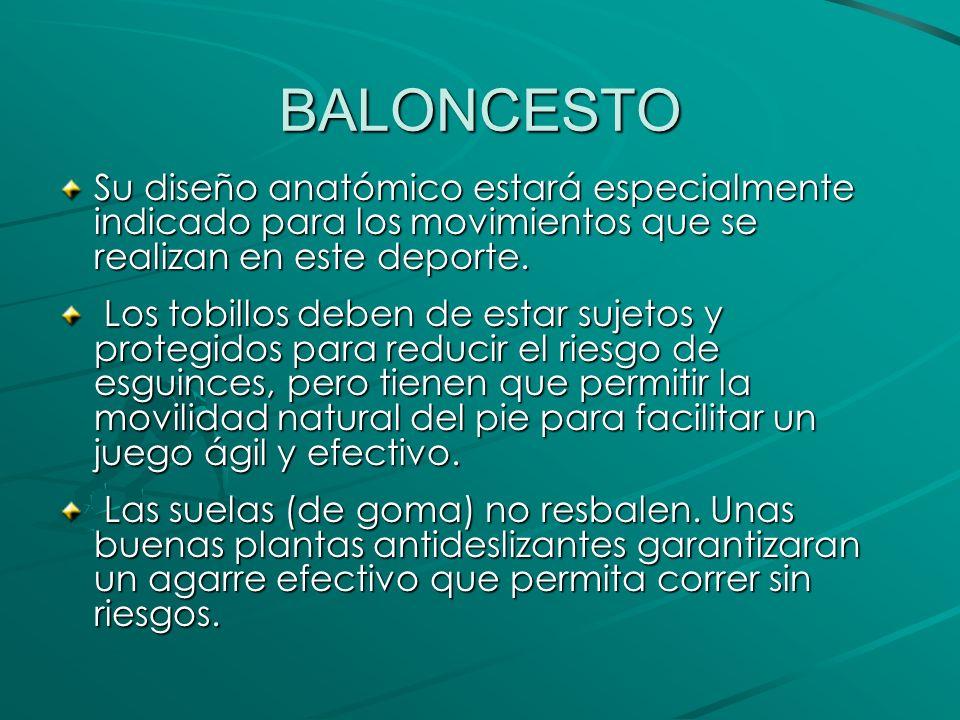 BALONCESTO Su diseño anatómico estará especialmente indicado para los movimientos que se realizan en este deporte.