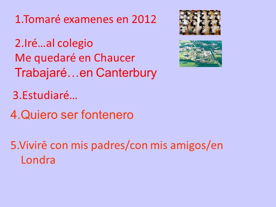 1.Tomaré examenes en 20122.Iré…al colegio. Me quedaré en Chaucer. Trabajaré…en Canterbury. 3.Estudiaré…